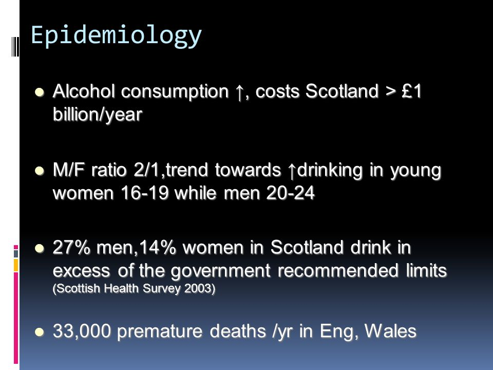 Epidemiology Alcohol consumption, costs Scotland > £1 billion/year Alcohol consumption, costs Scotland > £1 billion/year M/F ratio 2/1,trend towards d