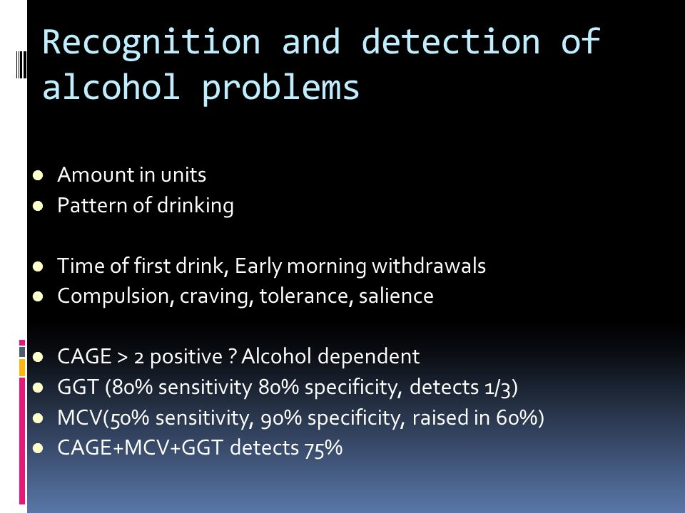 Recognition and detection of alcohol problems Amount in units Pattern of drinking Time of first drink, Early morning withdrawals Compulsion, craving,