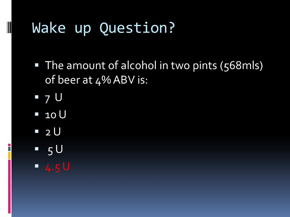 Wake up Question? The amount of alcohol in two pints (568mls) of beer at 4% ABV is: 7 U 10 U 2 U 5 U 4.5 U
