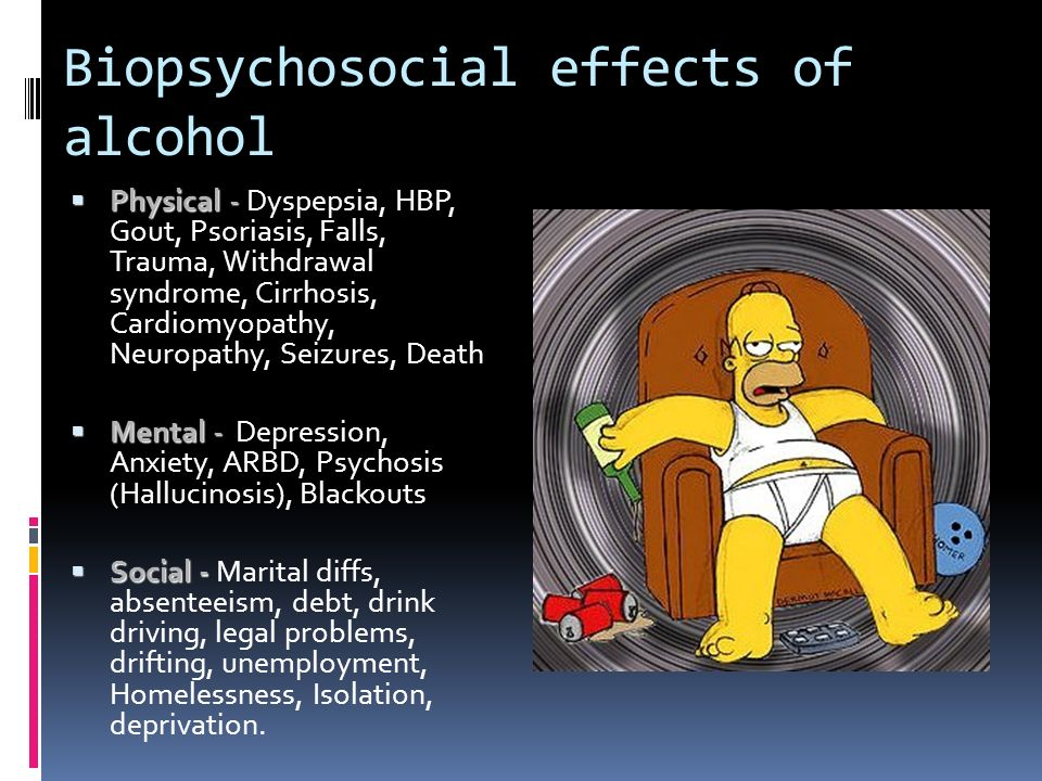 Biopsychosocial effects of alcohol Physical - Physical - Dyspepsia, HBP, Gout, Psoriasis, Falls, Trauma, Withdrawal syndrome, Cirrhosis, Cardiomyopath