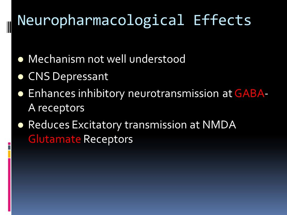 Neuropharmacological Effects Mechanism not well understood CNS Depressant Enhances inhibitory neurotransmission at GABA- A receptors Reduces Excitator
