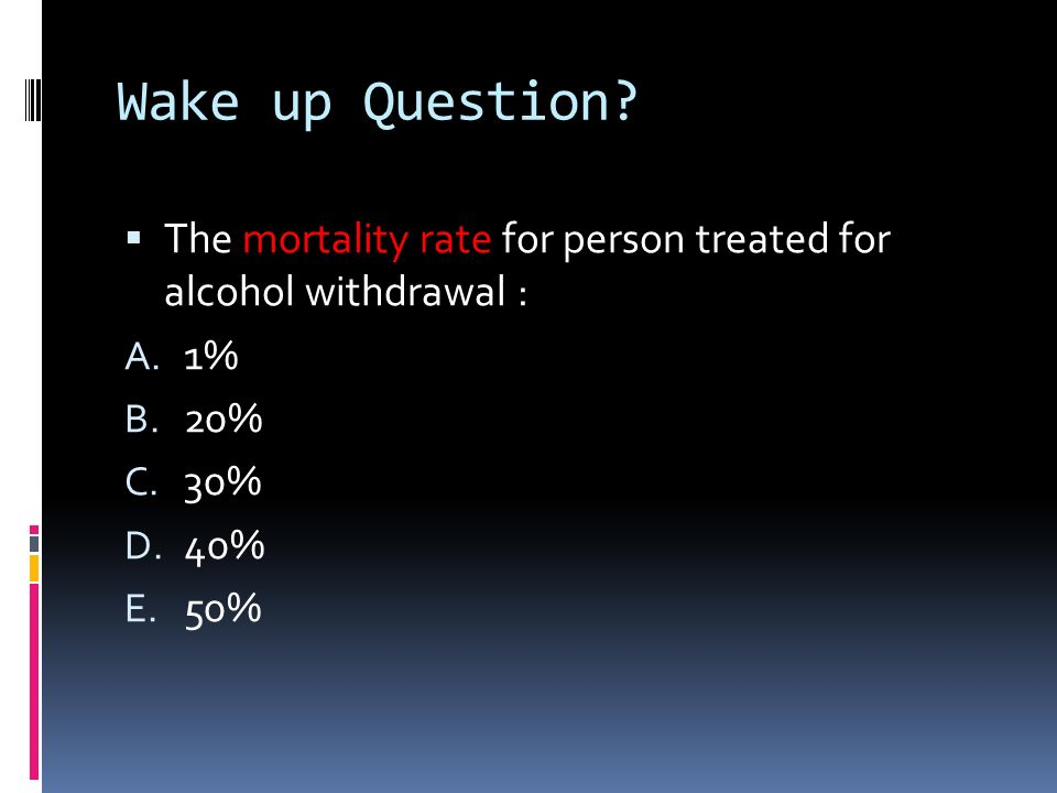 Wake up Question? The mortality rate for person treated for alcohol withdrawal : A. 1% B. 20% C. 30% D. 40% E. 50%