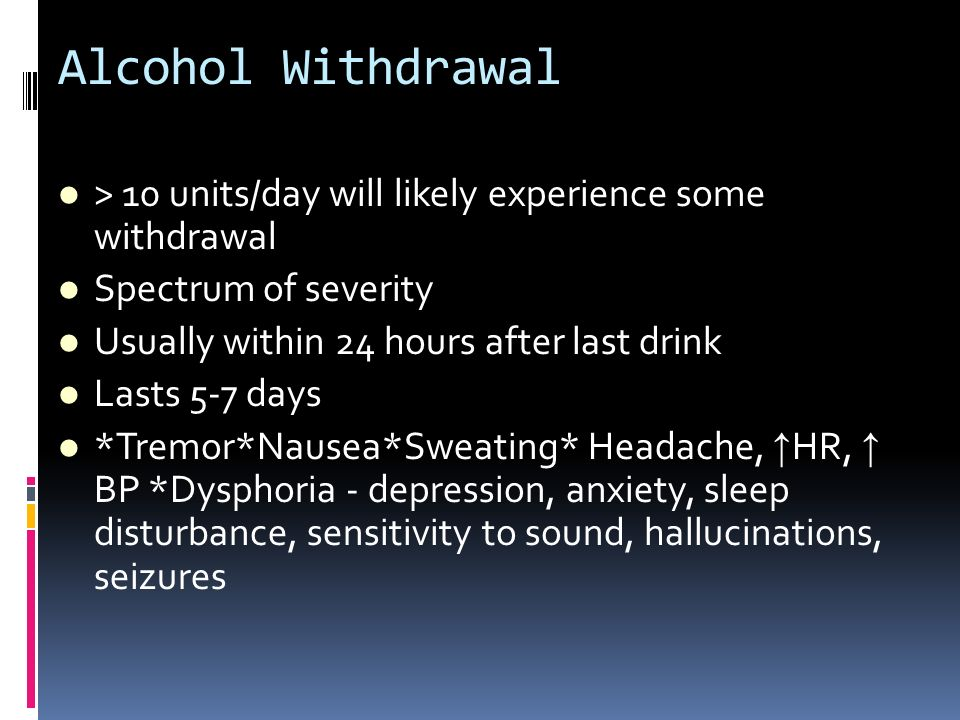 Alcohol Withdrawal > 10 units/day will likely experience some withdrawal Spectrum of severity Usually within 24 hours after last drink Lasts 5-7 days