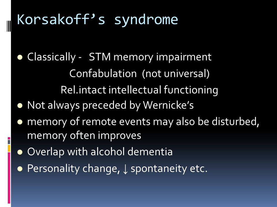 Korsakoffs syndrome Classically - STM memory impairment Confabulation (not universal) Rel.intact intellectual functioning Not always preceded by Werni