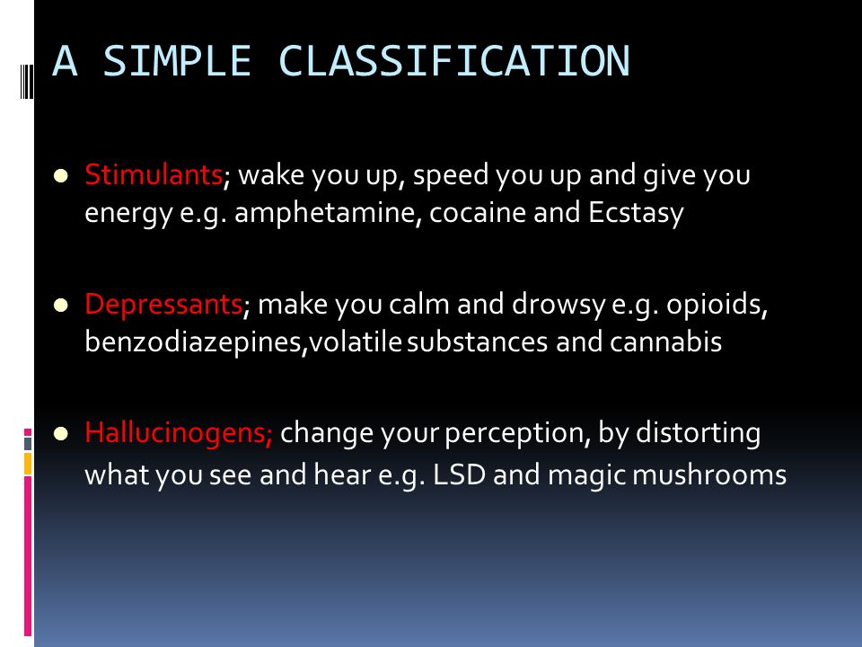 A SIMPLE CLASSIFICATION Stimulants; wake you up, speed you up and give you energy e.g. amphetamine, cocaine and Ecstasy Depressants; make you calm and