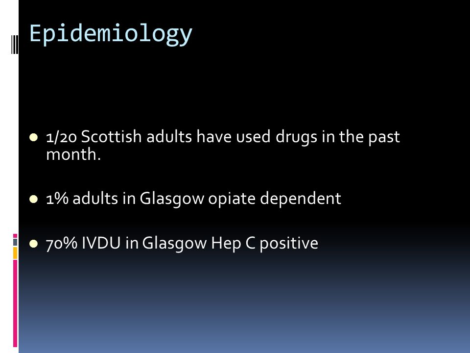 Epidemiology 1/20 Scottish adults have used drugs in the past month. 1% adults in Glasgow opiate dependent 70% IVDU in Glasgow Hep C positive
