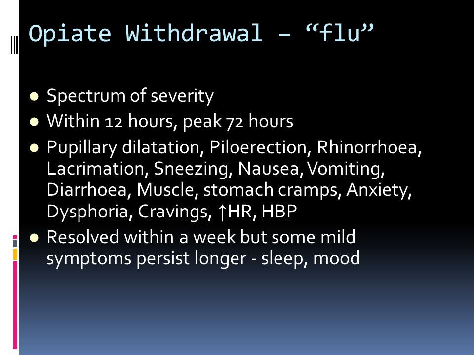Opiate Withdrawal – flu Spectrum of severity Within 12 hours, peak 72 hours Pupillary dilatation, Piloerection, Rhinorrhoea, Lacrimation, Sneezing, Na