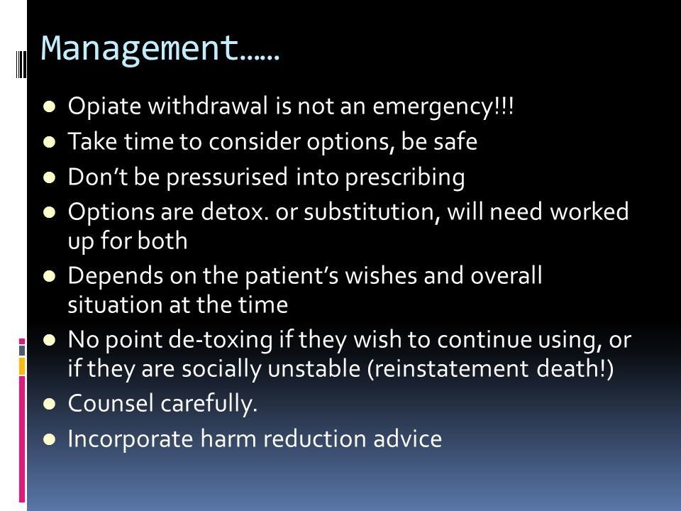 Management…… Opiate withdrawal is not an emergency!!! Take time to consider options, be safe Dont be pressurised into prescribing Options are detox. o