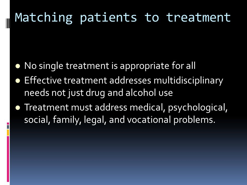 Matching patients to treatment No single treatment is appropriate for all Effective treatment addresses multidisciplinary needs not just drug and alco