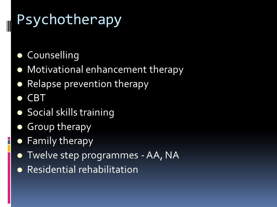 Psychotherapy Counselling Motivational enhancement therapy Relapse prevention therapy CBT Social skills training Group therapy Family therapy Twelve s