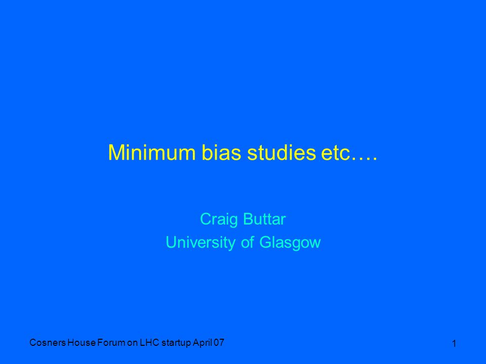Cosners House Forum on LHC startup April 07 1 Minimum bias studies etc…. Craig Buttar University of Glasgow