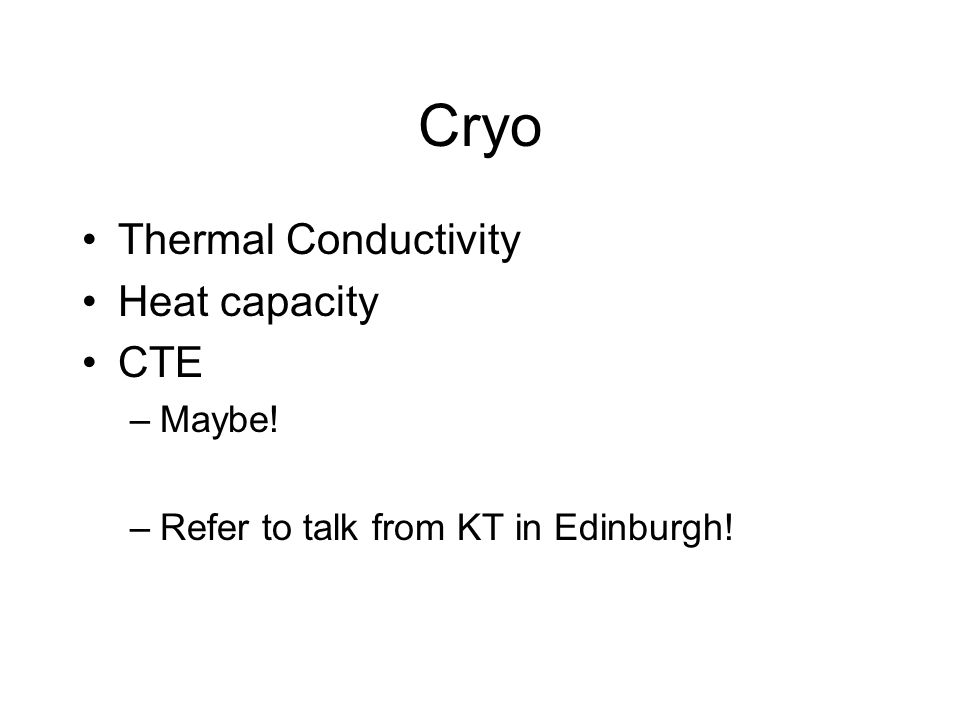 Cryo Thermal Conductivity Heat capacity CTE –Maybe! –Refer to talk from KT in Edinburgh!