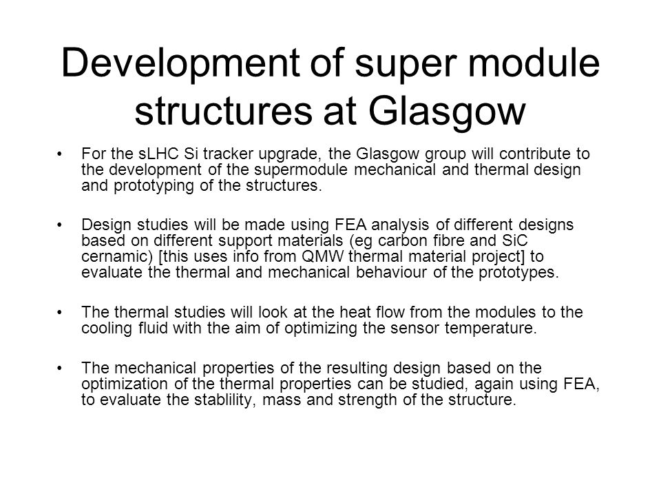 Development of super module structures at Glasgow For the sLHC Si tracker upgrade, the Glasgow group will contribute to the development of the supermodule mechanical and thermal design and prototyping of the structures.