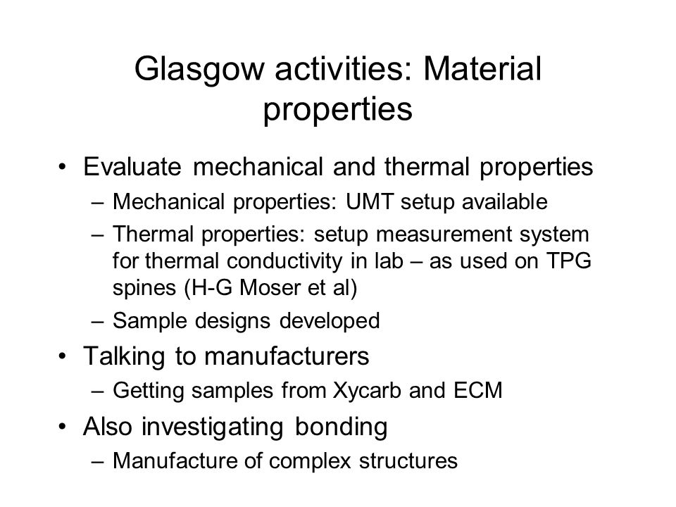 Glasgow activities: Material properties Evaluate mechanical and thermal properties –Mechanical properties: UMT setup available –Thermal properties: setup measurement system for thermal conductivity in lab – as used on TPG spines (H-G Moser et al) –Sample designs developed Talking to manufacturers –Getting samples from Xycarb and ECM Also investigating bonding –Manufacture of complex structures