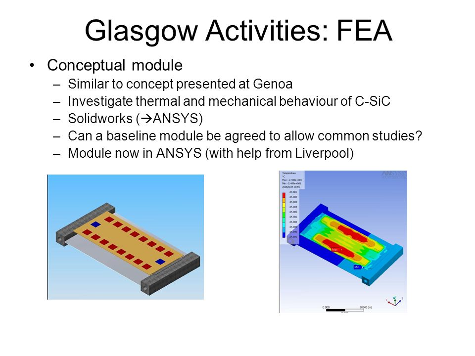 Glasgow Activities: FEA Conceptual module –Similar to concept presented at Genoa –Investigate thermal and mechanical behaviour of C-SiC –Solidworks ( ANSYS) –Can a baseline module be agreed to allow common studies.