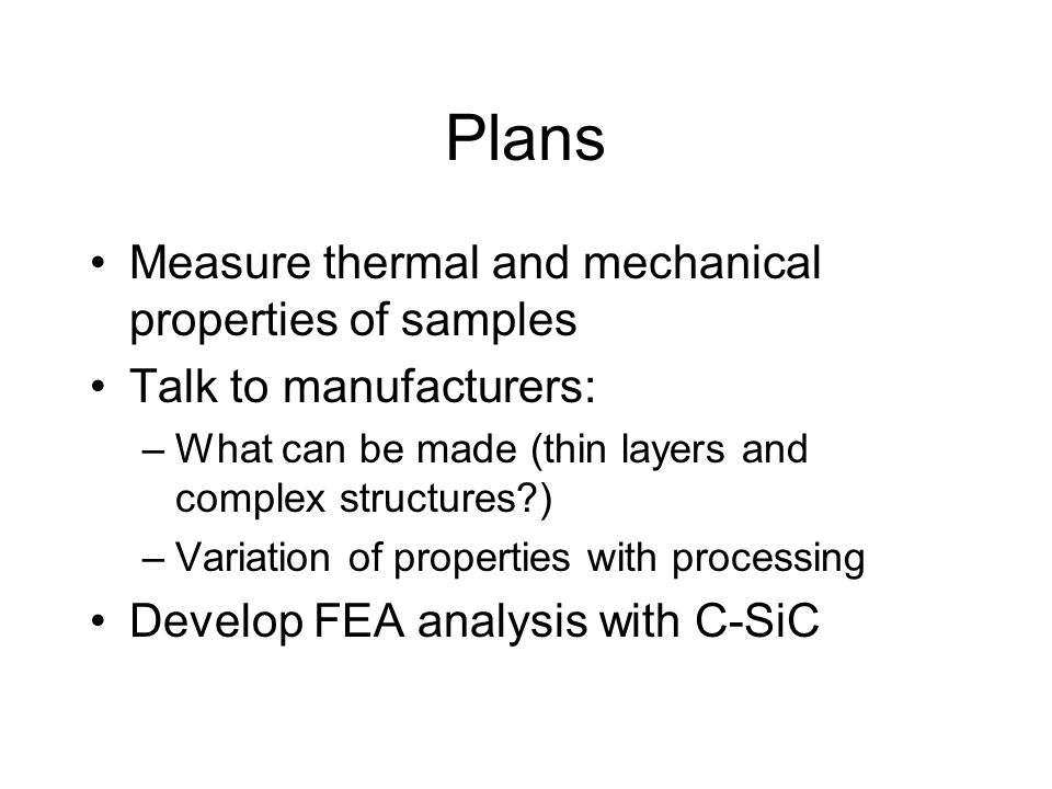 Plans Measure thermal and mechanical properties of samples Talk to manufacturers: –What can be made (thin layers and complex structures?) –Variation of properties with processing Develop FEA analysis with C-SiC