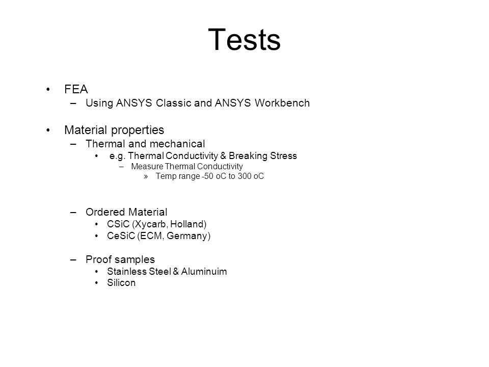 Tests FEA –Using ANSYS Classic and ANSYS Workbench Material properties –Thermal and mechanical e.g. Thermal Conductivity & Breaking Stress –Measure Th