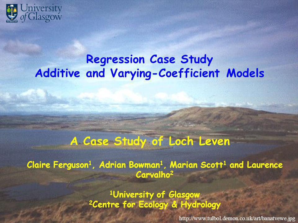 Claire Ferguson 1, Adrian Bowman 1, Marian Scott 1 and Laurence Carvalho 2 1 University of Glasgow 2 Centre for Ecology & Hydrology A Case Study of Loch Leven http://www.tulbol.demon.co.uk/art/banatvewe.jpg Regression Case Study Additive and Varying-Coefficient Models