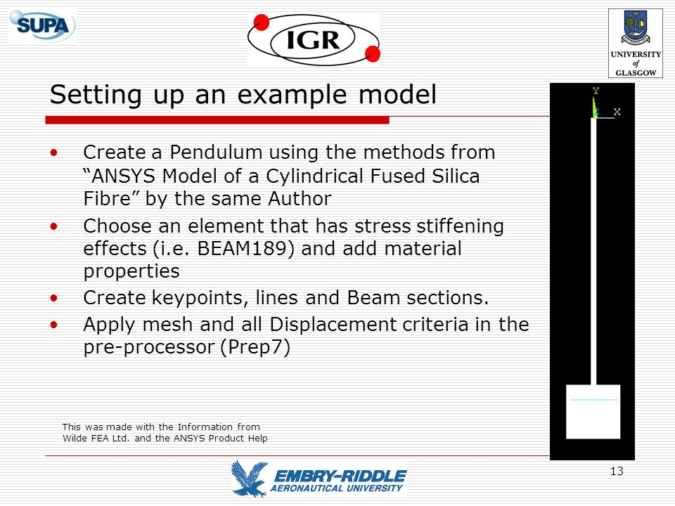 13 Setting up an example model Create a Pendulum using the methods from ANSYS Model of a Cylindrical Fused Silica Fibre by the same Author Choose an e