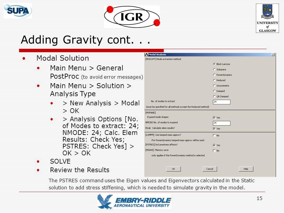 15 Adding Gravity cont... Modal Solution Main Menu > General PostProc (to avoid error messages) Main Menu > Solution > Analysis Type > New Analysis >
