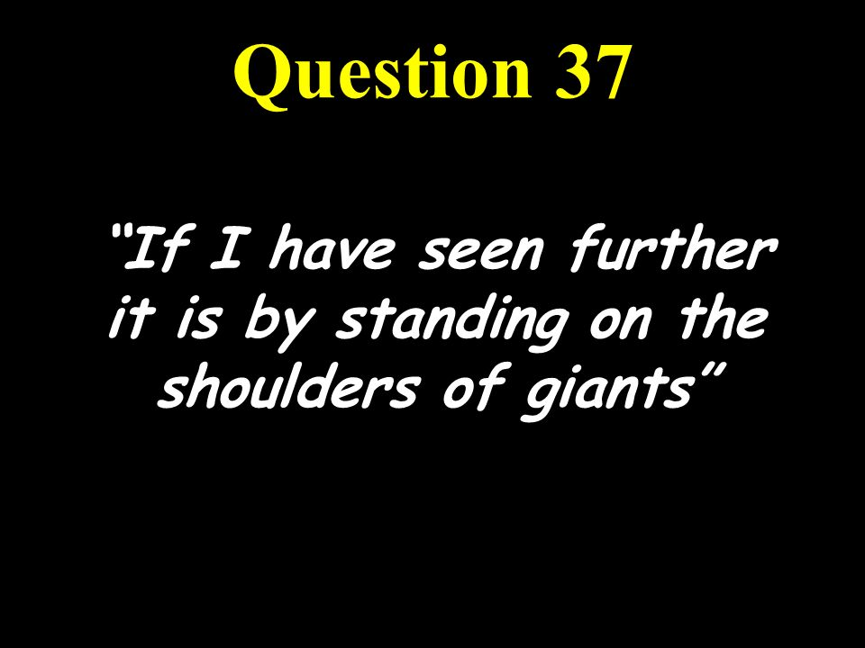 If I have seen further it is by standing on the shoulders of giants Question 37