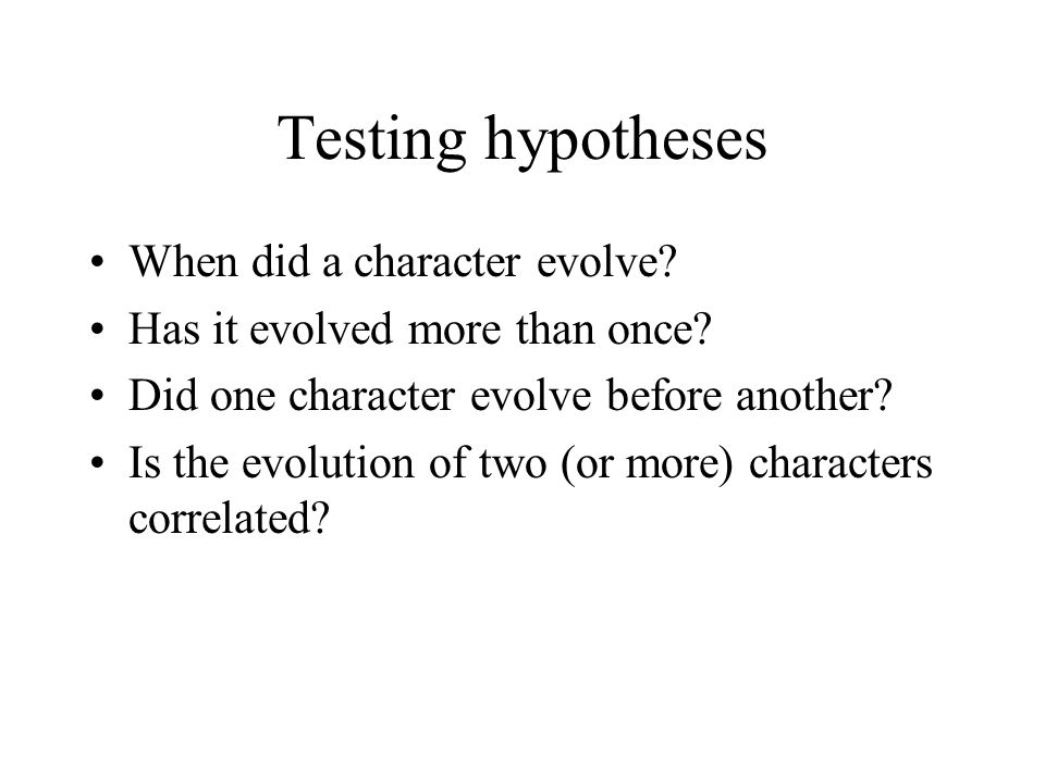 Testing hypotheses When did a character evolve? Has it evolved more than once? Did one character evolve before another? Is the evolution of two (or mo
