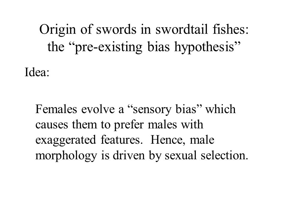 Origin of swords in swordtail fishes: the pre-existing bias hypothesis Idea: Females evolve a sensory bias which causes them to prefer males with exag