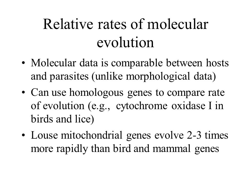 Relative rates of molecular evolution Molecular data is comparable between hosts and parasites (unlike morphological data) Can use homologous genes to compare rate of evolution (e.g., cytochrome oxidase I in birds and lice) Louse mitochondrial genes evolve 2-3 times more rapidly than bird and mammal genes