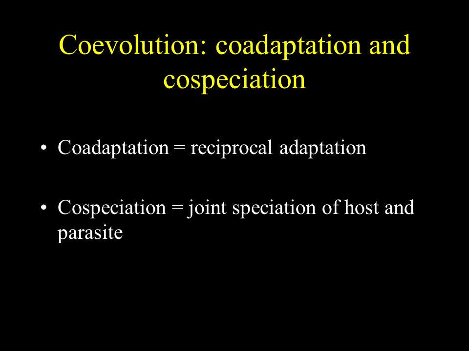 Coevolution: coadaptation and cospeciation Coadaptation = reciprocal adaptation Cospeciation = joint speciation of host and parasite