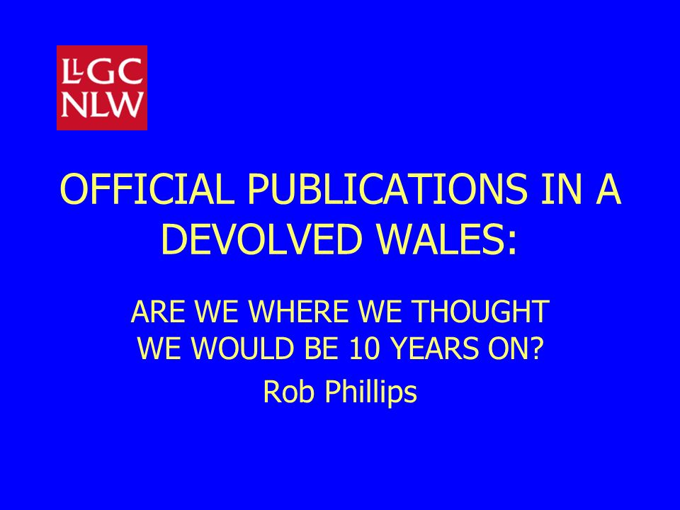 OFFICIAL PUBLICATIONS IN A DEVOLVED WALES: ARE WE WHERE WE THOUGHT WE WOULD BE 10 YEARS ON? Rob Phillips