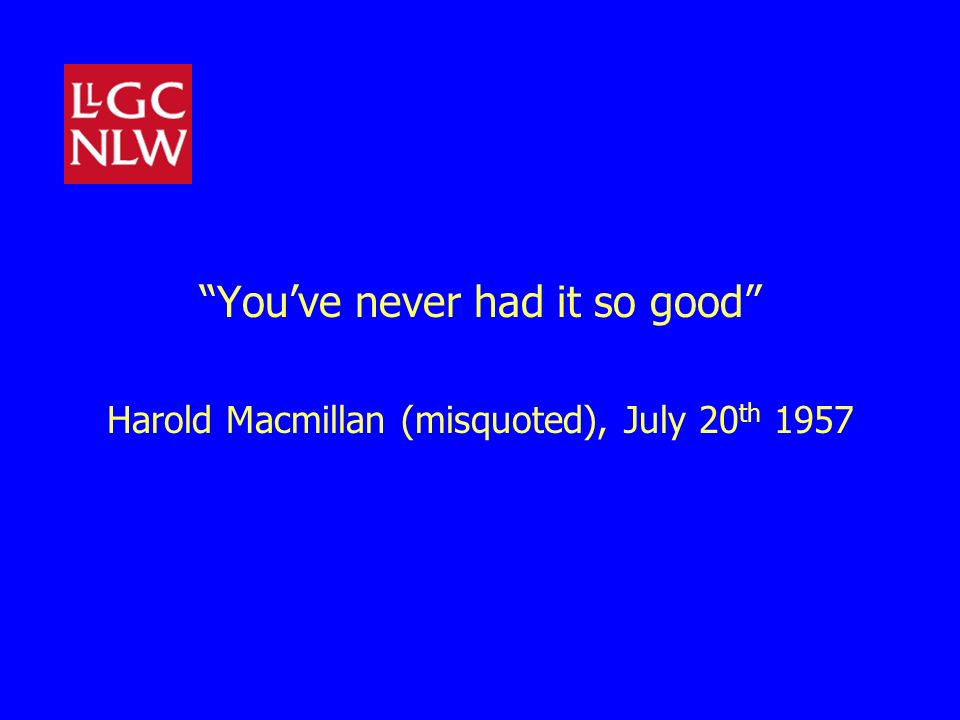 Youve never had it so good Harold Macmillan (misquoted), July 20 th 1957
