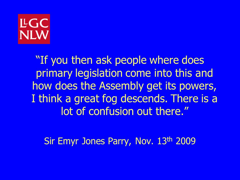 If you then ask people where does primary legislation come into this and how does the Assembly get its powers, I think a great fog descends.