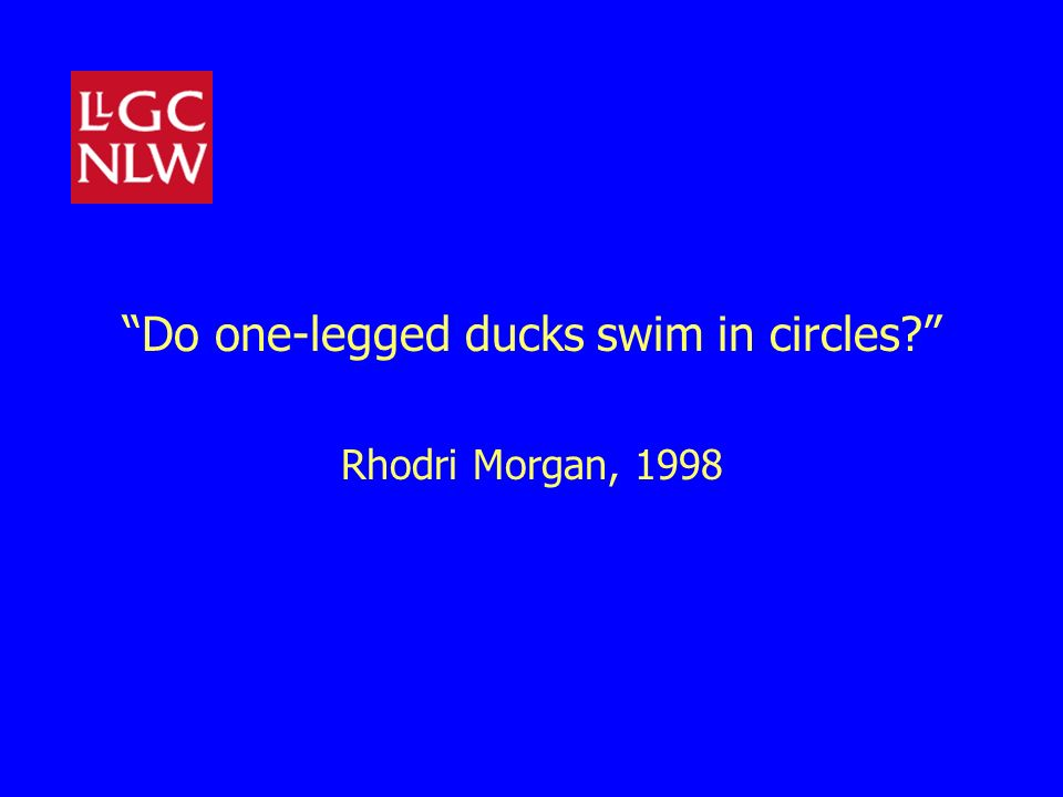 Do one-legged ducks swim in circles? Rhodri Morgan, 1998