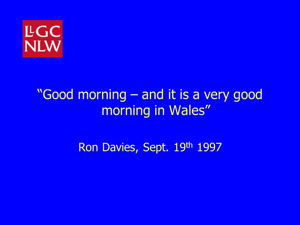 Good morning – and it is a very good morning in Wales Ron Davies, Sept. 19 th 1997