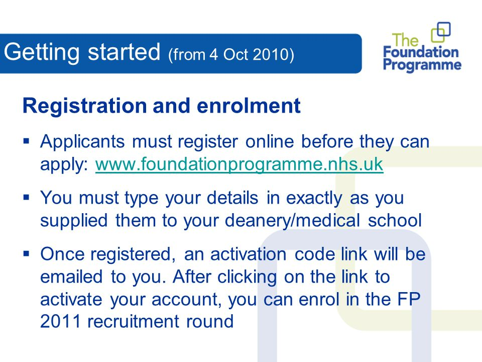 Getting started (from 4 Oct 2010) Registration and enrolment Applicants must register online before they can apply: www.foundationprogramme.nhs.ukwww.foundationprogramme.nhs.uk You must type your details in exactly as you supplied them to your deanery/medical school Once registered, an activation code link will be emailed to you.