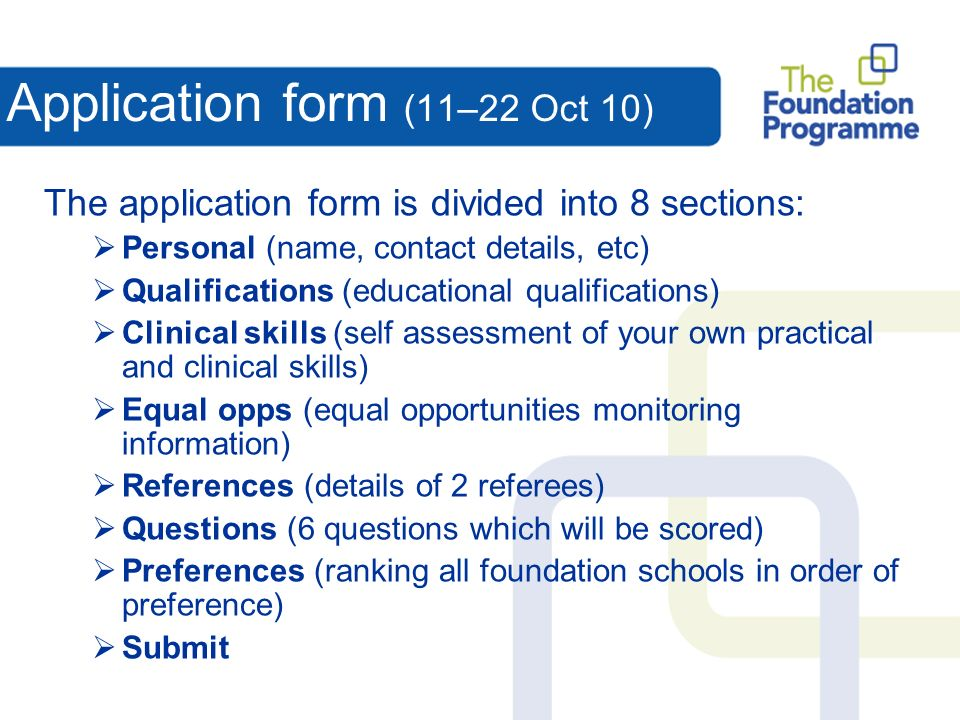 Application form (11–22 Oct 10) The application form is divided into 8 sections: Personal (name, contact details, etc) Qualifications (educational qualifications) Clinical skills (self assessment of your own practical and clinical skills) Equal opps (equal opportunities monitoring information) References (details of 2 referees) Questions (6 questions which will be scored) Preferences (ranking all foundation schools in order of preference) Submit