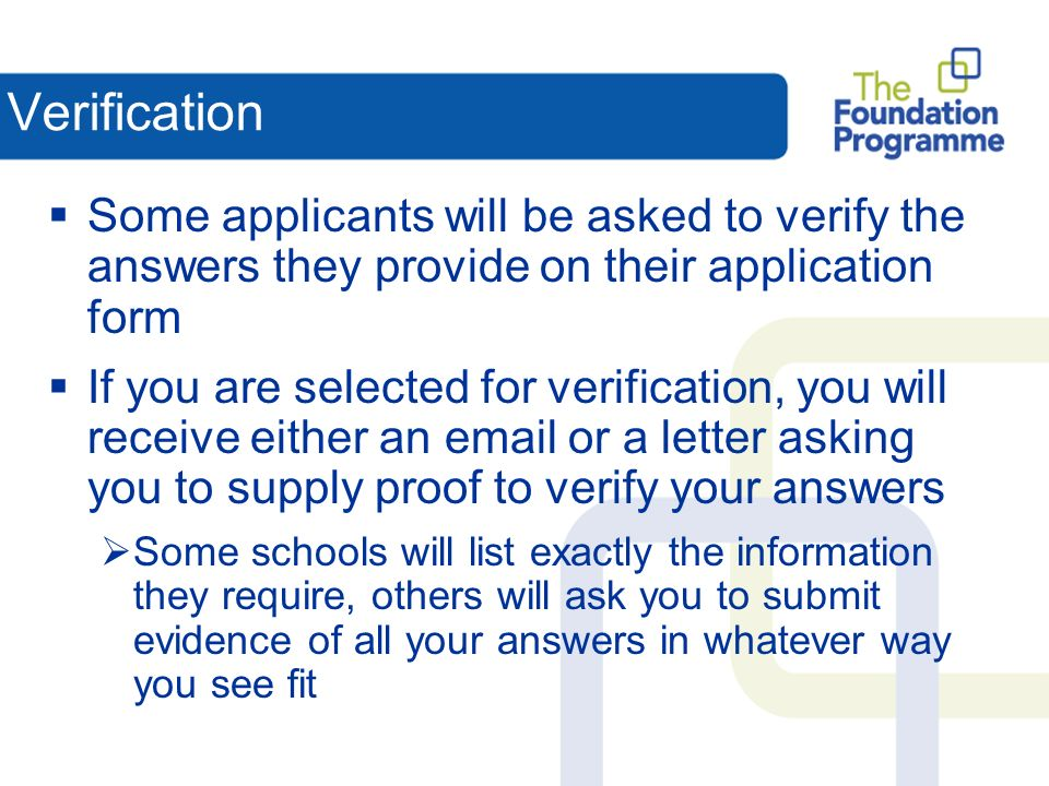 Verification Some applicants will be asked to verify the answers they provide on their application form If you are selected for verification, you will receive either an email or a letter asking you to supply proof to verify your answers Some schools will list exactly the information they require, others will ask you to submit evidence of all your answers in whatever way you see fit