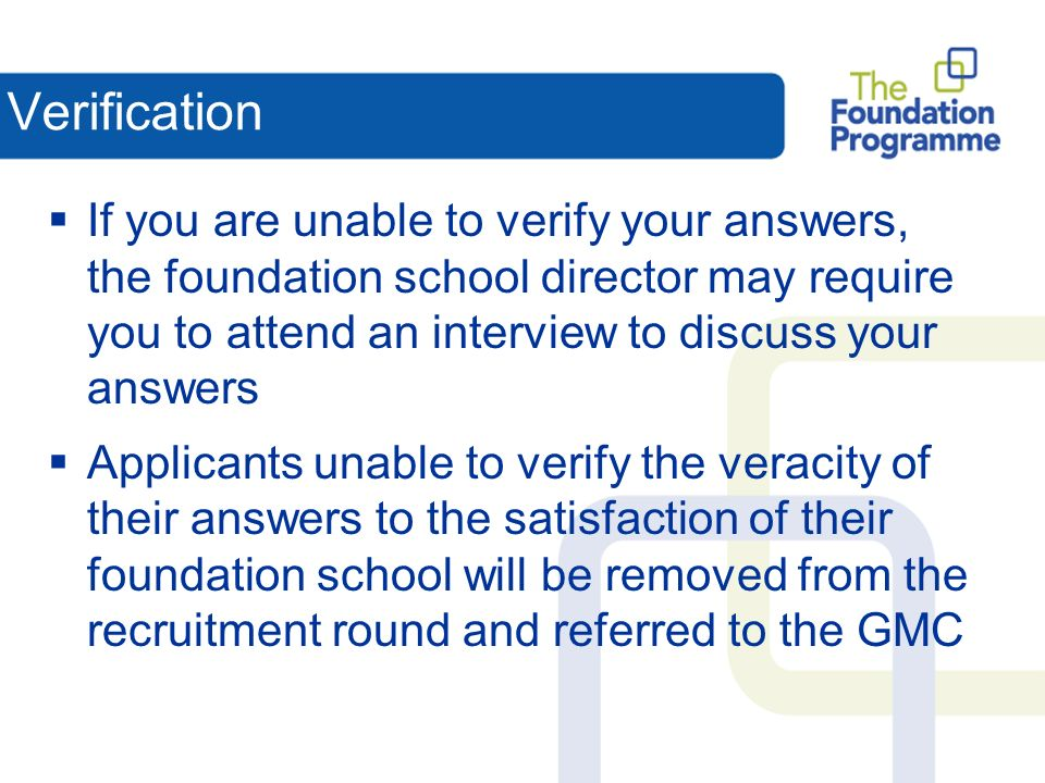 Verification If you are unable to verify your answers, the foundation school director may require you to attend an interview to discuss your answers Applicants unable to verify the veracity of their answers to the satisfaction of their foundation school will be removed from the recruitment round and referred to the GMC