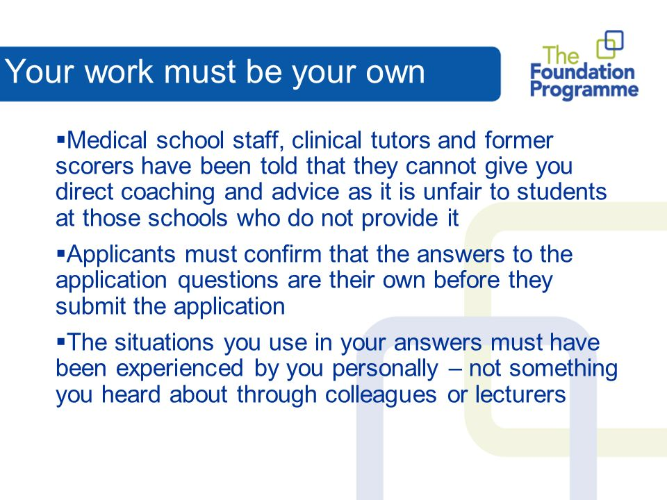 Your work must be your own Medical school staff, clinical tutors and former scorers have been told that they cannot give you direct coaching and advice as it is unfair to students at those schools who do not provide it Applicants must confirm that the answers to the application questions are their own before they submit the application The situations you use in your answers must have been experienced by you personally – not something you heard about through colleagues or lecturers