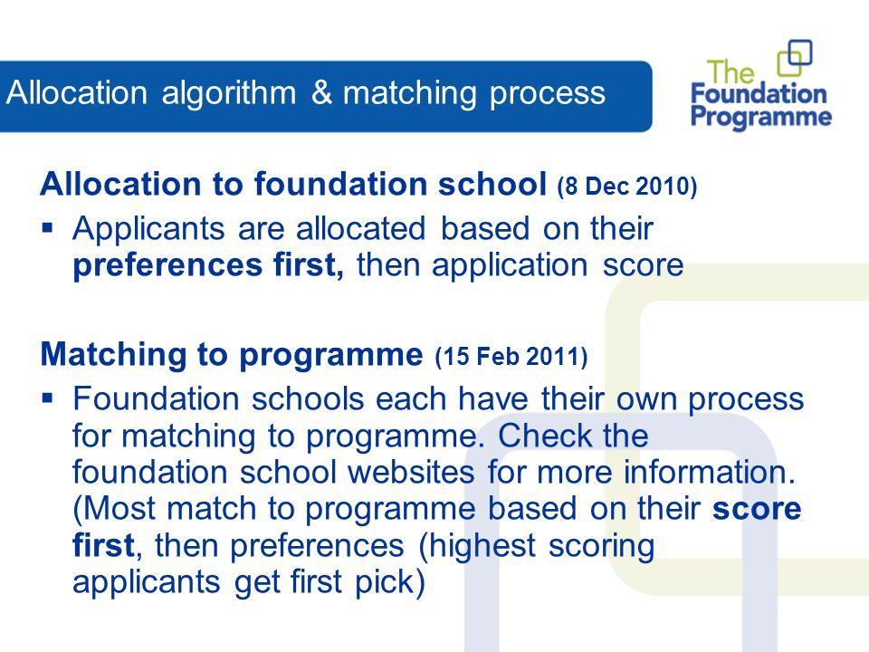 Allocation algorithm & matching process Allocation to foundation school (8 Dec 2010) Applicants are allocated based on their preferences first, then application score Matching to programme (15 Feb 2011) Foundation schools each have their own process for matching to programme.