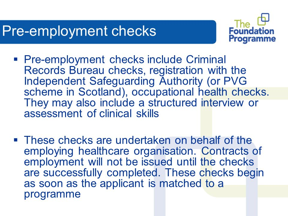 Pre-employment checks Pre-employment checks include Criminal Records Bureau checks, registration with the Independent Safeguarding Authority (or PVG scheme in Scotland), occupational health checks.