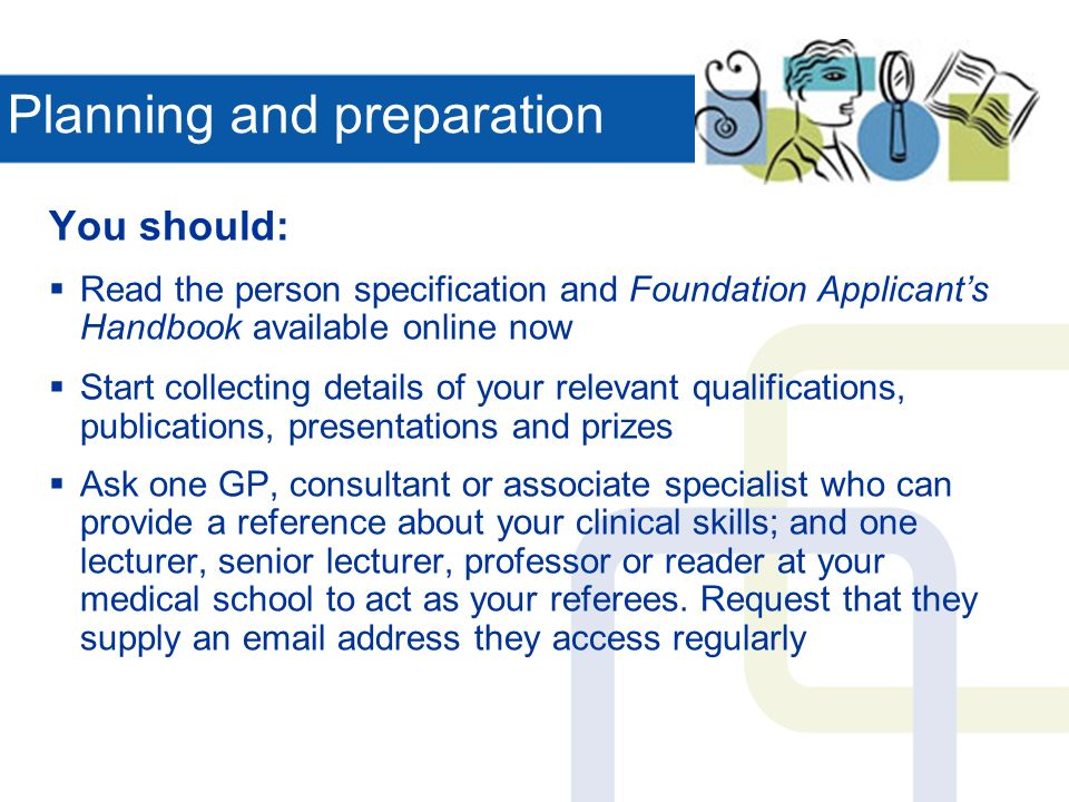 Planning and preparation You should: Read the person specification and Foundation Applicants Handbook available online now Start collecting details of your relevant qualifications, publications, presentations and prizes Ask one GP, consultant or associate specialist who can provide a reference about your clinical skills; and one lecturer, senior lecturer, professor or reader at your medical school to act as your referees.