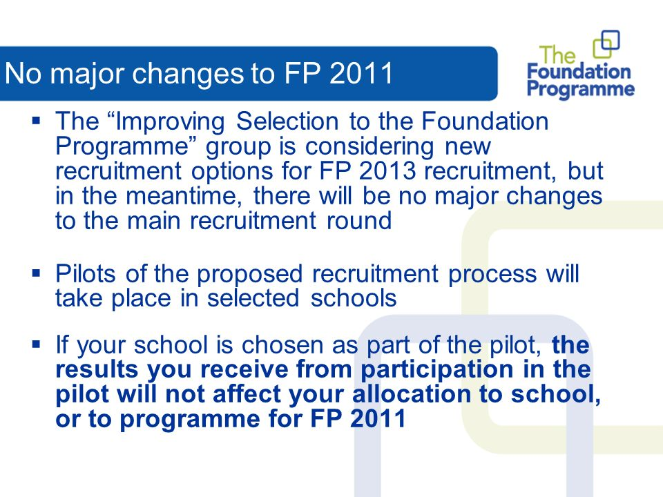 No major changes to FP 2011 The Improving Selection to the Foundation Programme group is considering new recruitment options for FP 2013 recruitment, but in the meantime, there will be no major changes to the main recruitment round Pilots of the proposed recruitment process will take place in selected schools If your school is chosen as part of the pilot, the results you receive from participation in the pilot will not affect your allocation to school, or to programme for FP 2011