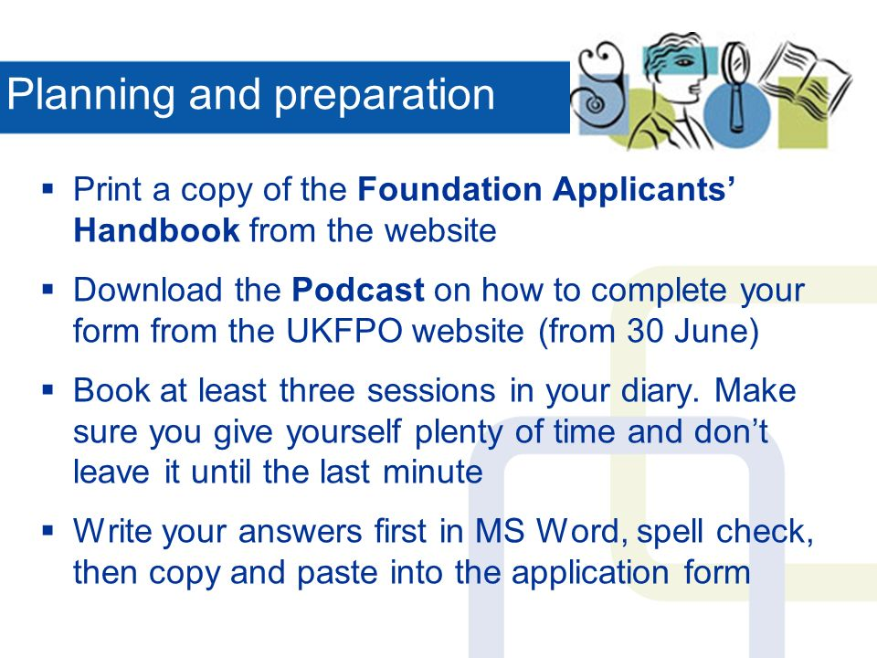 Planning and preparation Print a copy of the Foundation Applicants Handbook from the website Download the Podcast on how to complete your form from the UKFPO website (from 30 June) Book at least three sessions in your diary.