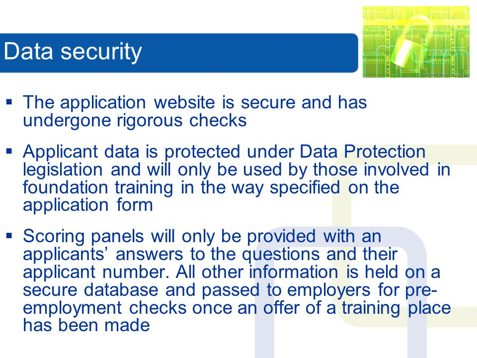Data security The application website is secure and has undergone rigorous checks Applicant data is protected under Data Protection legislation and will only be used by those involved in foundation training in the way specified on the application form Scoring panels will only be provided with an applicants answers to the questions and their applicant number.