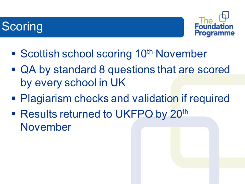 Scoring Scottish school scoring 10 th November QA by standard 8 questions that are scored by every school in UK Plagiarism checks and validation if required Results returned to UKFPO by 20 th November