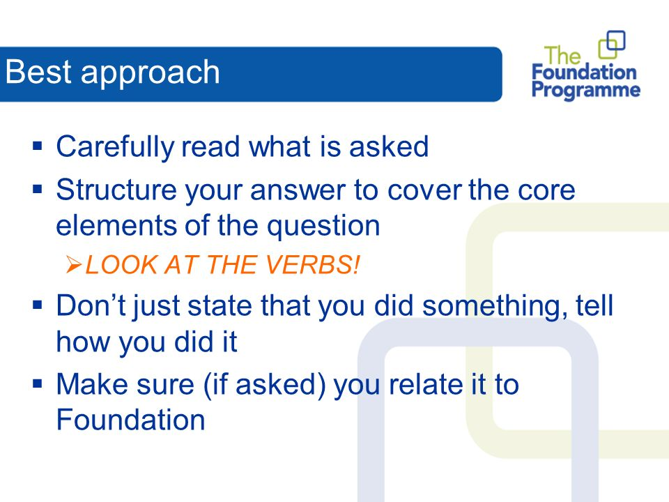 Best approach Carefully read what is asked Structure your answer to cover the core elements of the question LOOK AT THE VERBS.