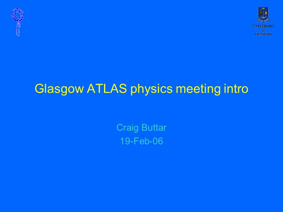 Glasgow ATLAS physics meeting intro Craig Buttar 19-Feb-06
