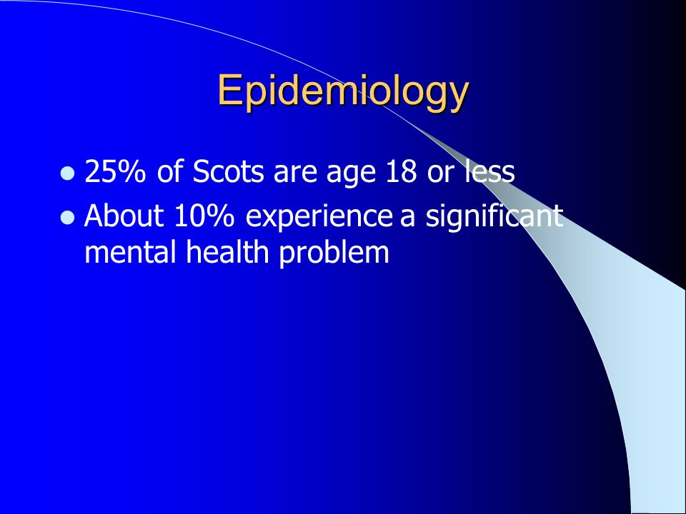 Epidemiology 25% of Scots are age 18 or less About 10% experience a significant mental health problem