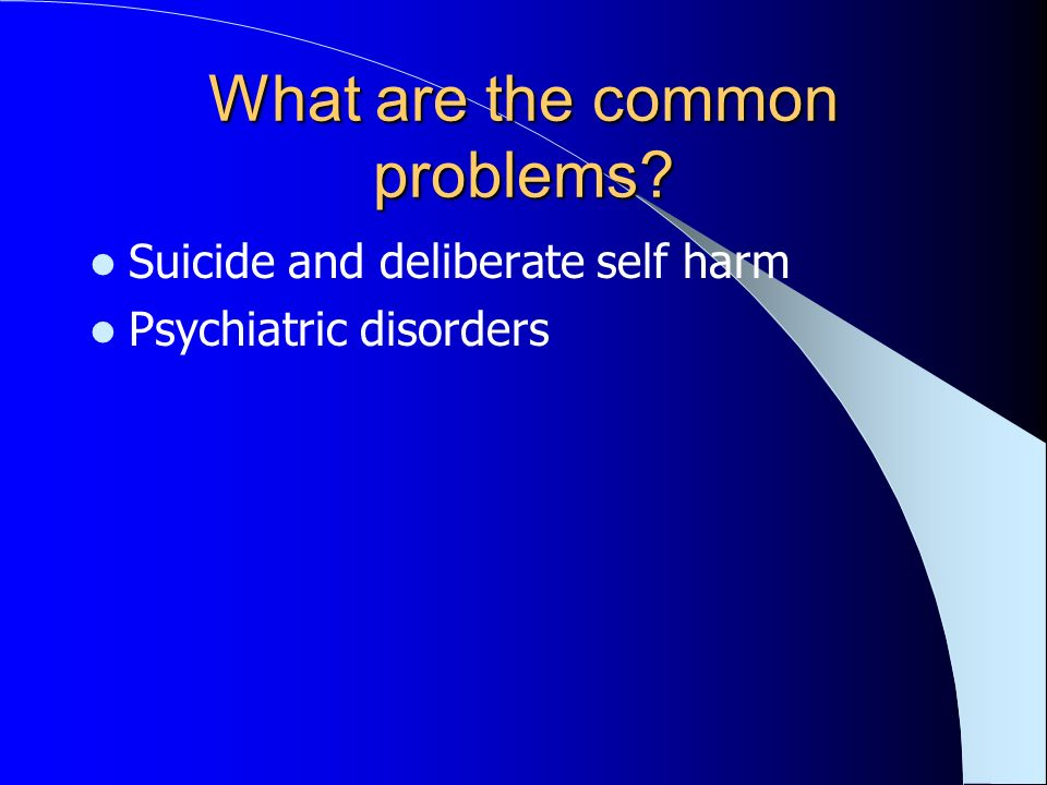 What are the common problems? Suicide and deliberate self harm Psychiatric disorders